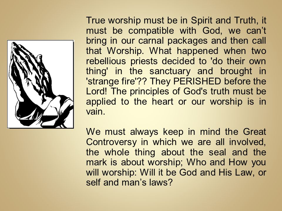 True worship must be in Spirit and Truth, it must be compatible with God, we can't bring in our carnal packages and then call that Worship.
