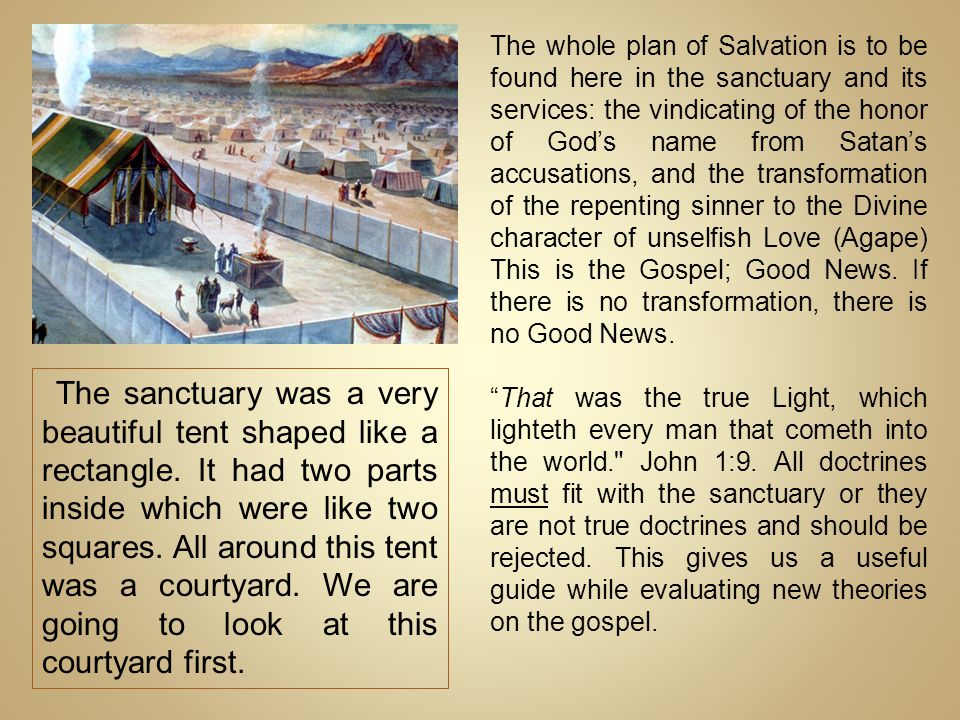 The whole plan of Salvation is to be found here in the sanctuary and its services: the vindicating of the honor of God's name from Satan's accusations, and the transformation of the repenting sinner to the Divine character of unselfish Love (Agape) This is the Gospel; Good News. If there is no transformation, there is no Good News.