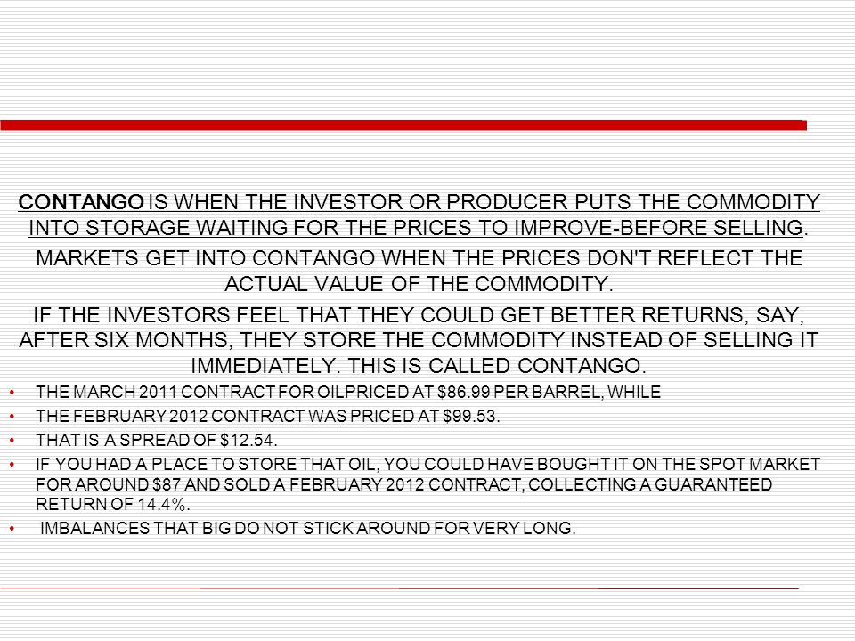 Contango is when the investor or producer puts the commodity into storage waiting for the prices to improve-before selling.