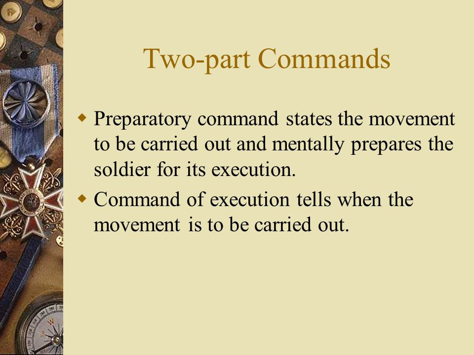 Two-part Commands Preparatory command states the movement to be carried out and mentally prepares the soldier for its execution.