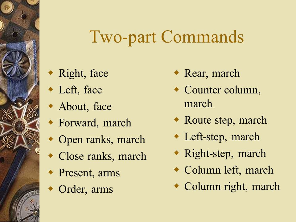 Two-part Commands Right, face Left, face About, face Forward, march