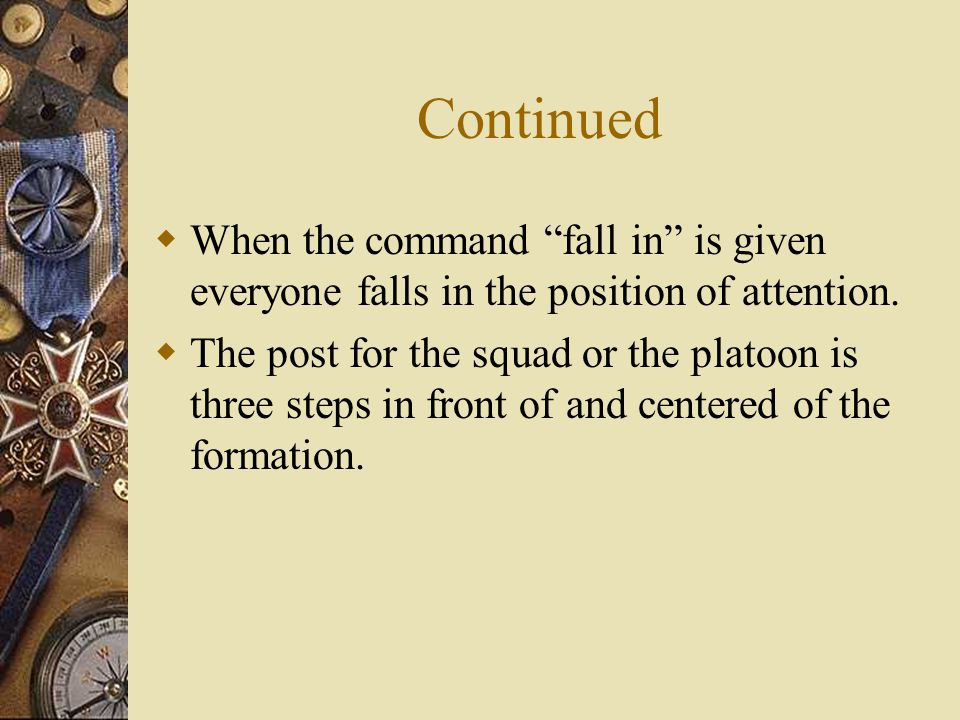 Continued When the command fall in is given everyone falls in the position of attention.