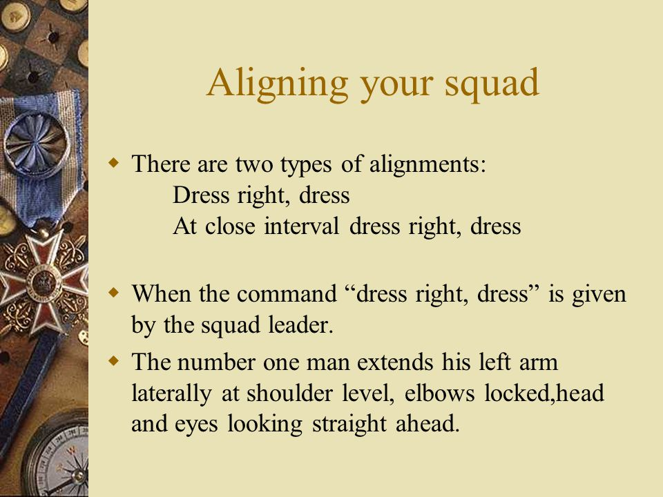 Aligning your squad There are two types of alignments: Dress right, dress At close interval dress right, dress.