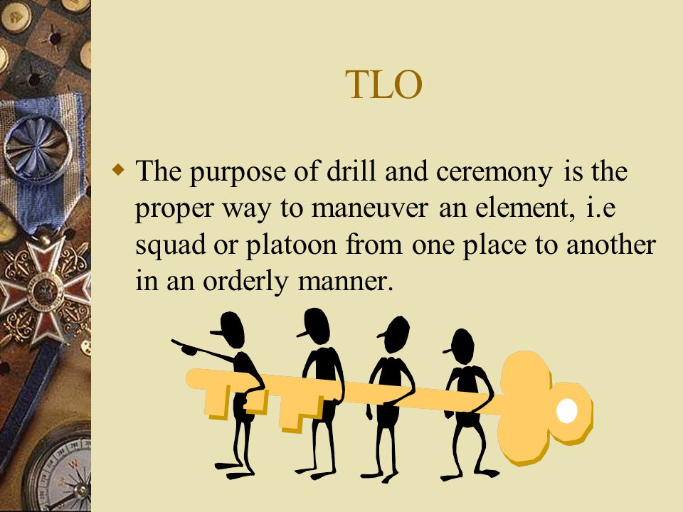 TLO The purpose of drill and ceremony is the proper way to maneuver an element, i.e squad or platoon from one place to another in an orderly manner.