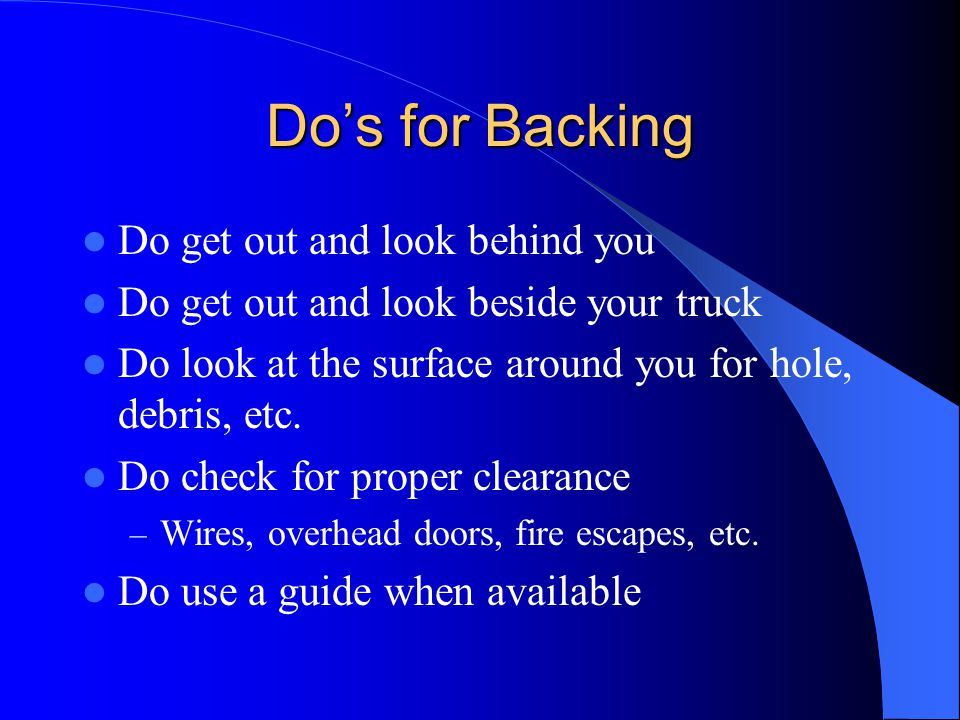 Do's for Backing Do get out and look behind you
