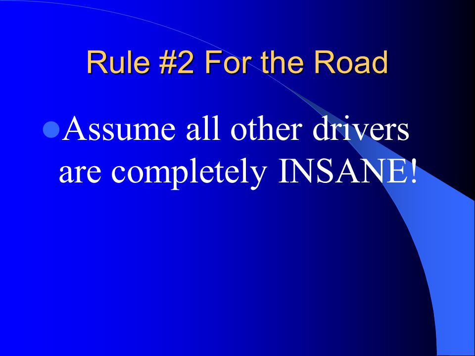 Assume all other drivers are completely INSANE!