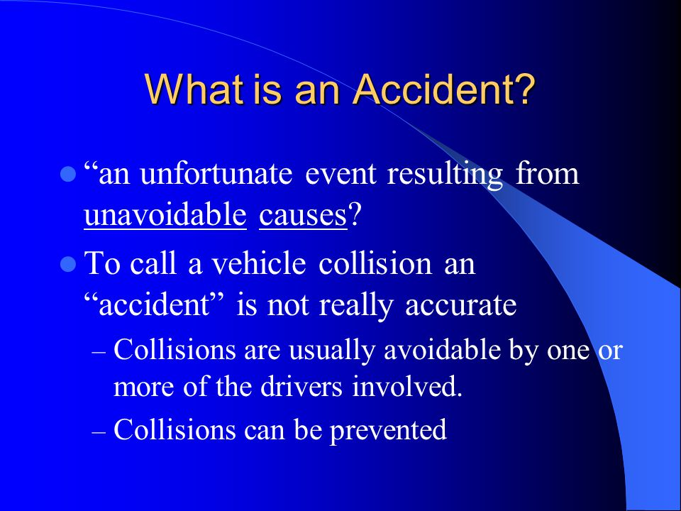 What is an Accident an unfortunate event resulting from unavoidable causes To call a vehicle collision an accident is not really accurate.