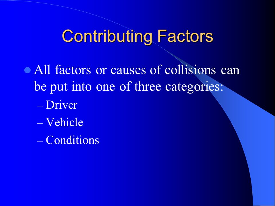 Contributing Factors All factors or causes of collisions can be put into one of three categories: Driver.