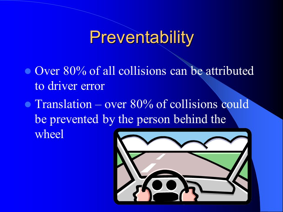 Preventability Over 80% of all collisions can be attributed to driver error.