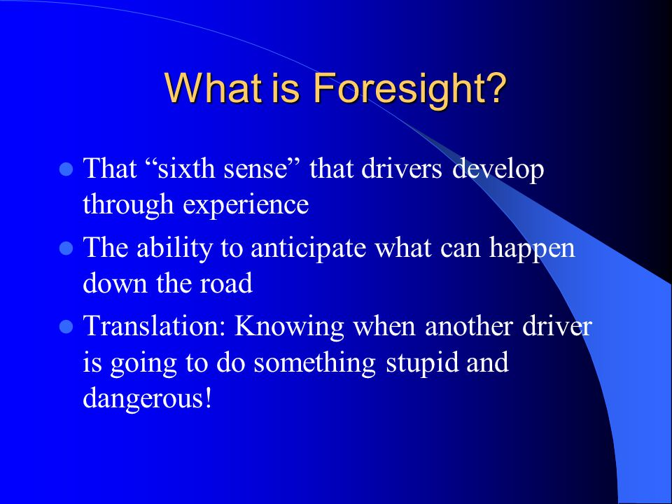 What is Foresight That sixth sense that drivers develop through experience. The ability to anticipate what can happen down the road.