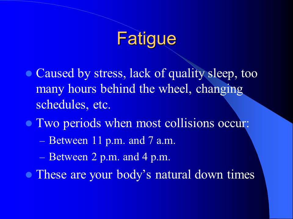 Fatigue Caused by stress, lack of quality sleep, too many hours behind the wheel, changing schedules, etc.