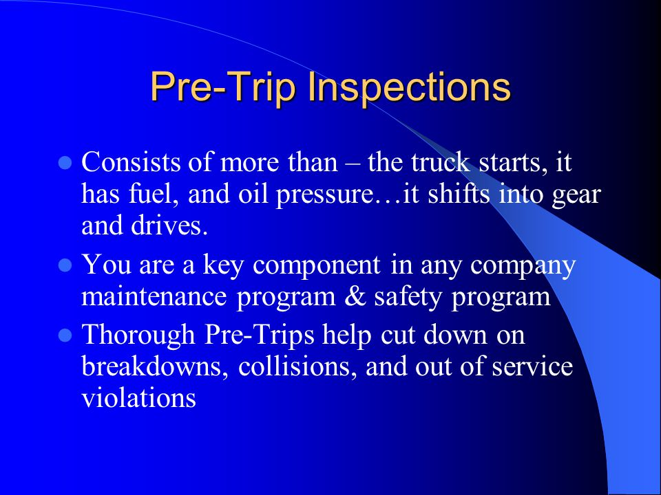 Pre-Trip Inspections Consists of more than – the truck starts, it has fuel, and oil pressure…it shifts into gear and drives.