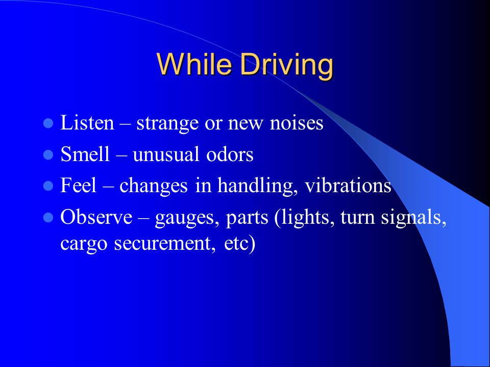 While Driving Listen – strange or new noises Smell – unusual odors