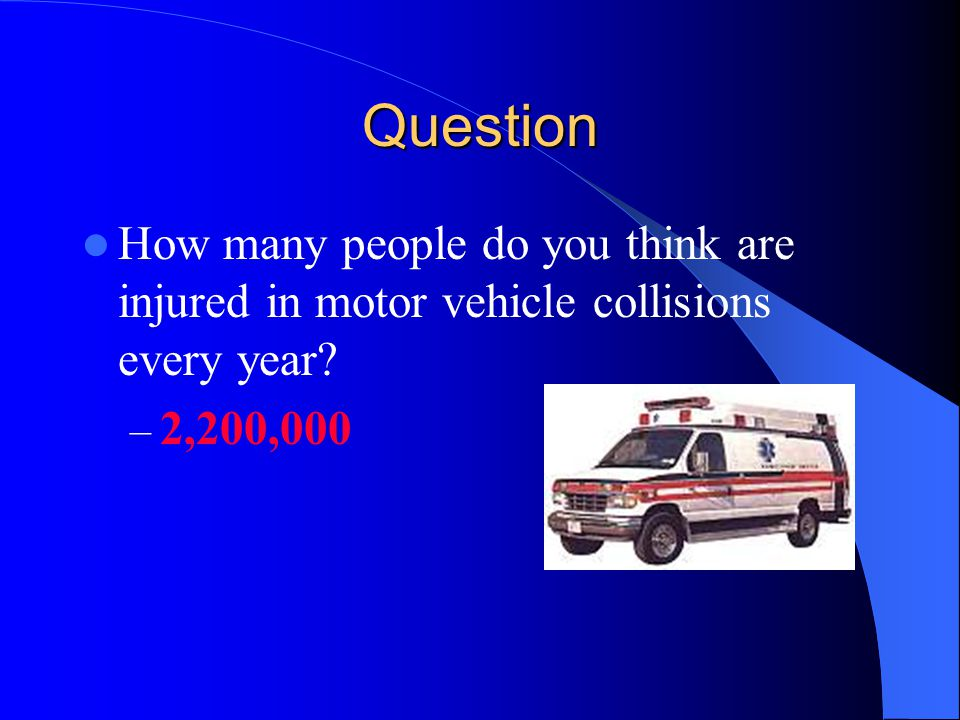 Question How many people do you think are injured in motor vehicle collisions every year 2,200,000