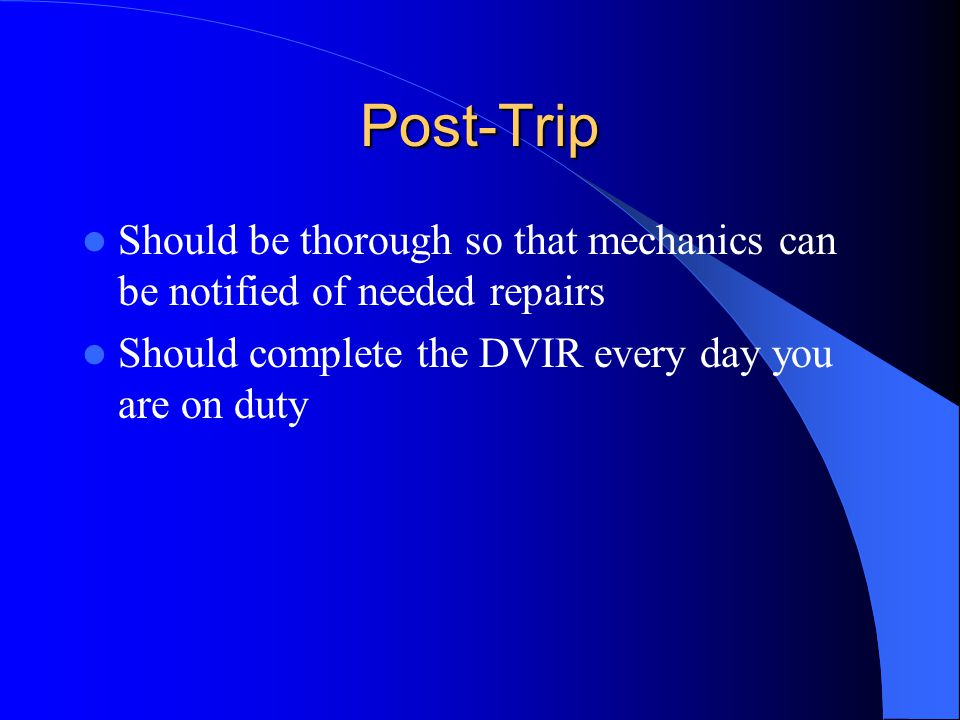 Post-Trip Should be thorough so that mechanics can be notified of needed repairs.
