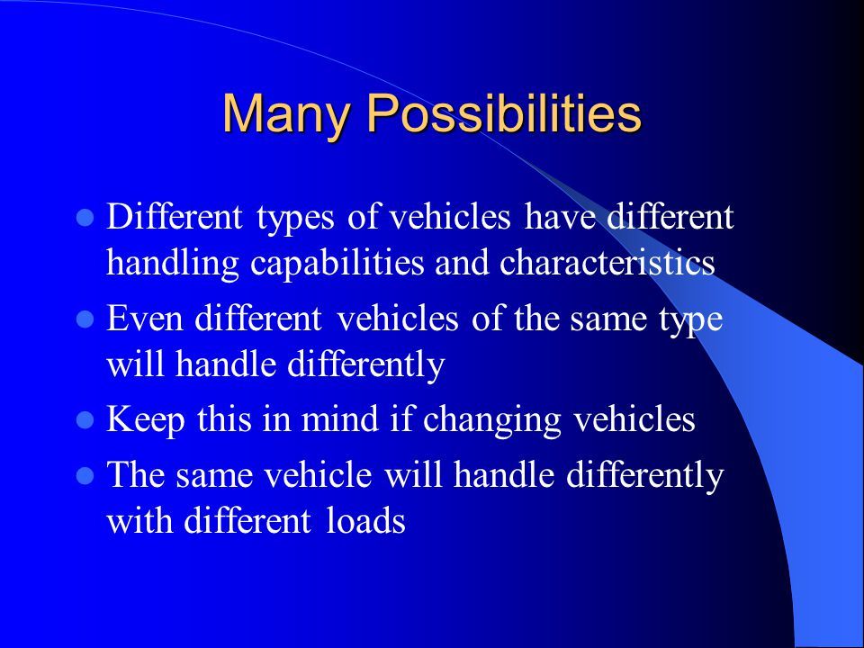 Many Possibilities Different types of vehicles have different handling capabilities and characteristics.