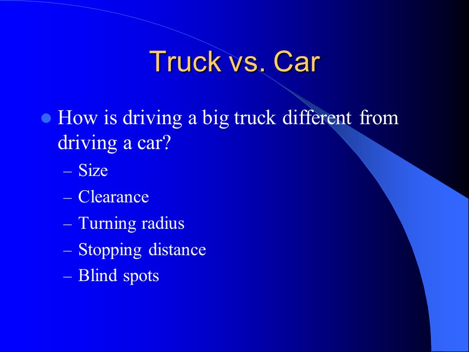 Truck vs. Car How is driving a big truck different from driving a car