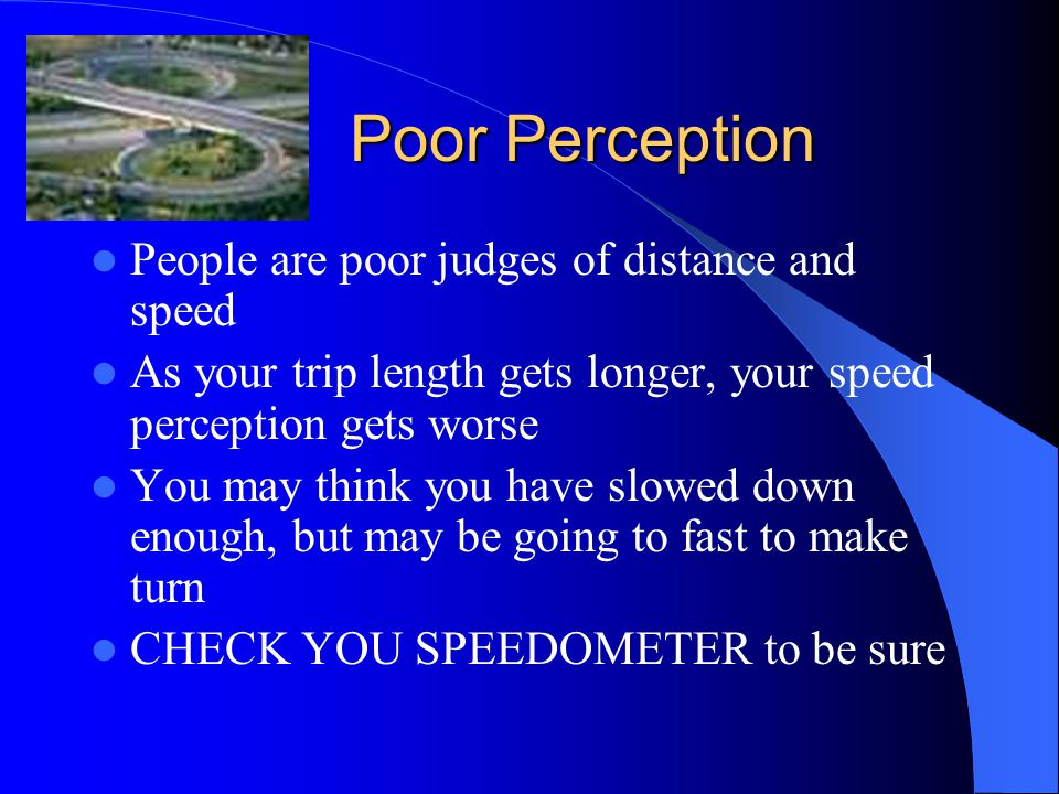 Poor Perception People are poor judges of distance and speed