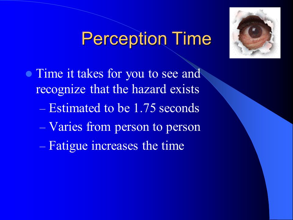 Perception Time Time it takes for you to see and recognize that the hazard exists. Estimated to be 1.75 seconds.