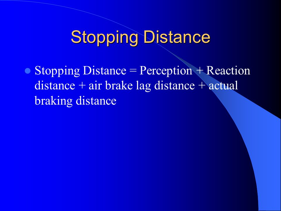 Stopping Distance Stopping Distance = Perception + Reaction distance + air brake lag distance + actual braking distance.