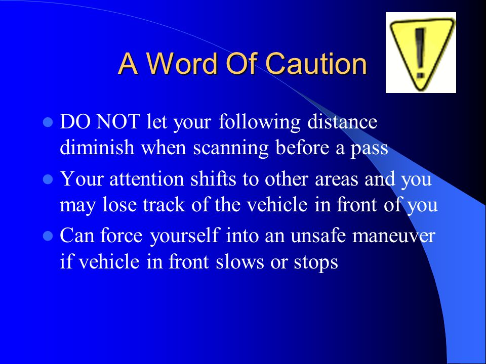 A Word Of Caution DO NOT let your following distance diminish when scanning before a pass.