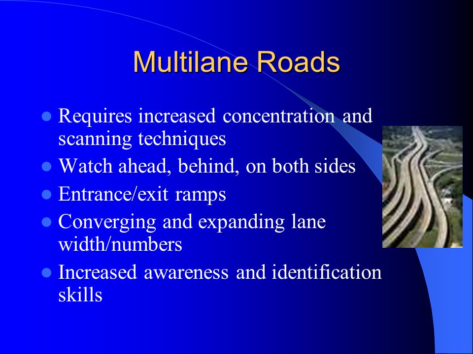 Multilane Roads Requires increased concentration and scanning techniques. Watch ahead, behind, on both sides.