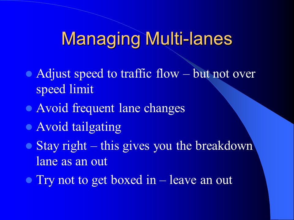 Managing Multi-lanes Adjust speed to traffic flow – but not over speed limit. Avoid frequent lane changes.