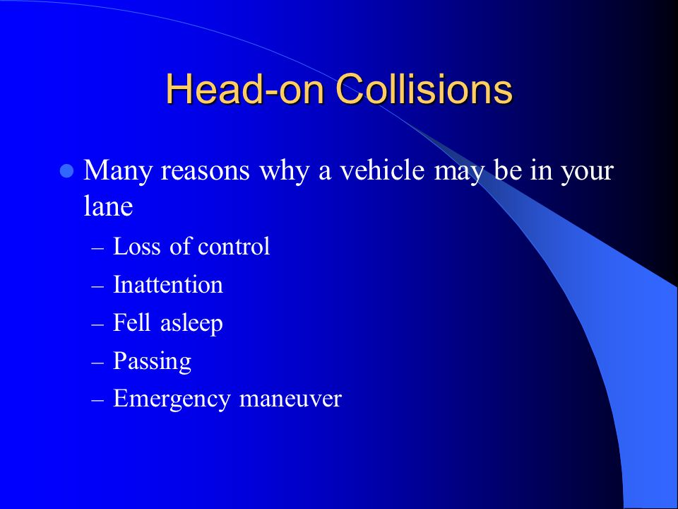 Head-on Collisions Many reasons why a vehicle may be in your lane