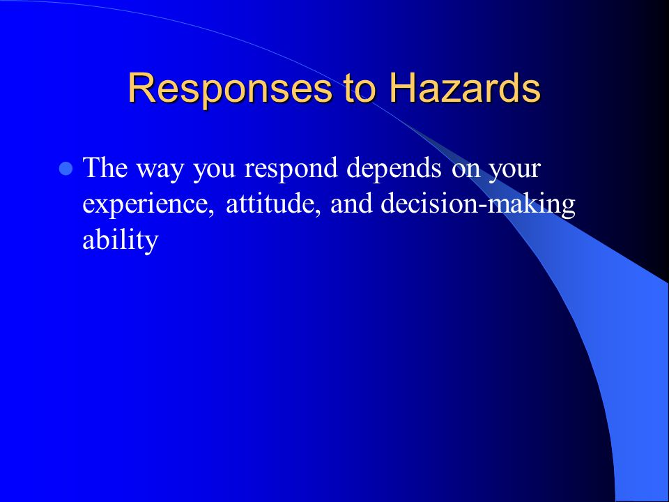 Responses to Hazards The way you respond depends on your experience, attitude, and decision-making ability.