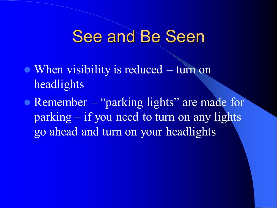 See and Be Seen When visibility is reduced – turn on headlights