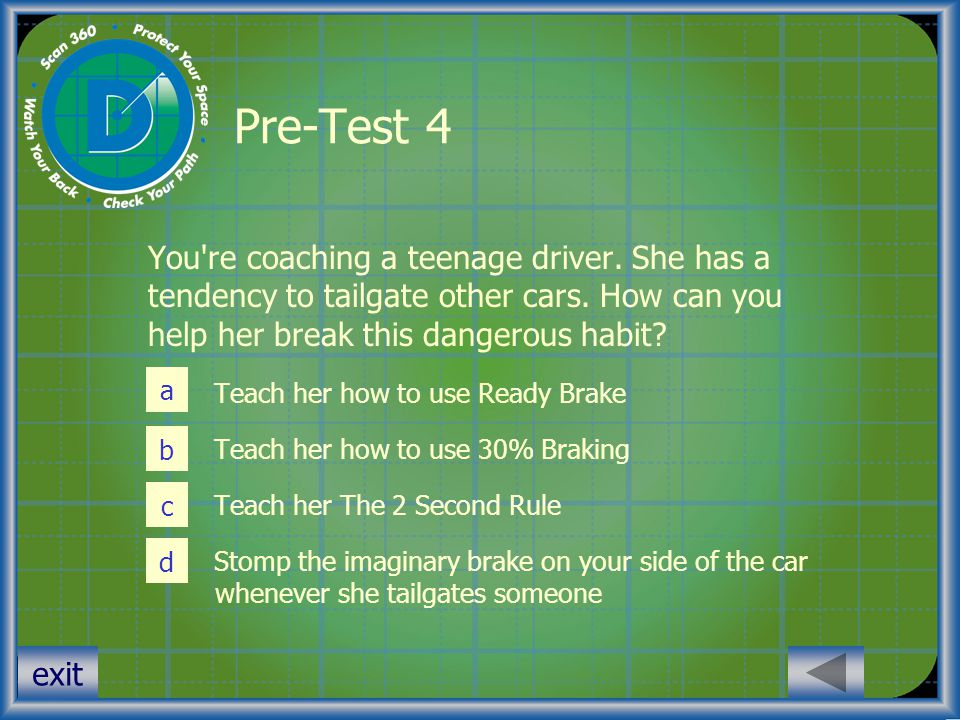 Pre-Test 4 You re coaching a teenage driver. She has a tendency to tailgate other cars. How can you help her break this dangerous habit