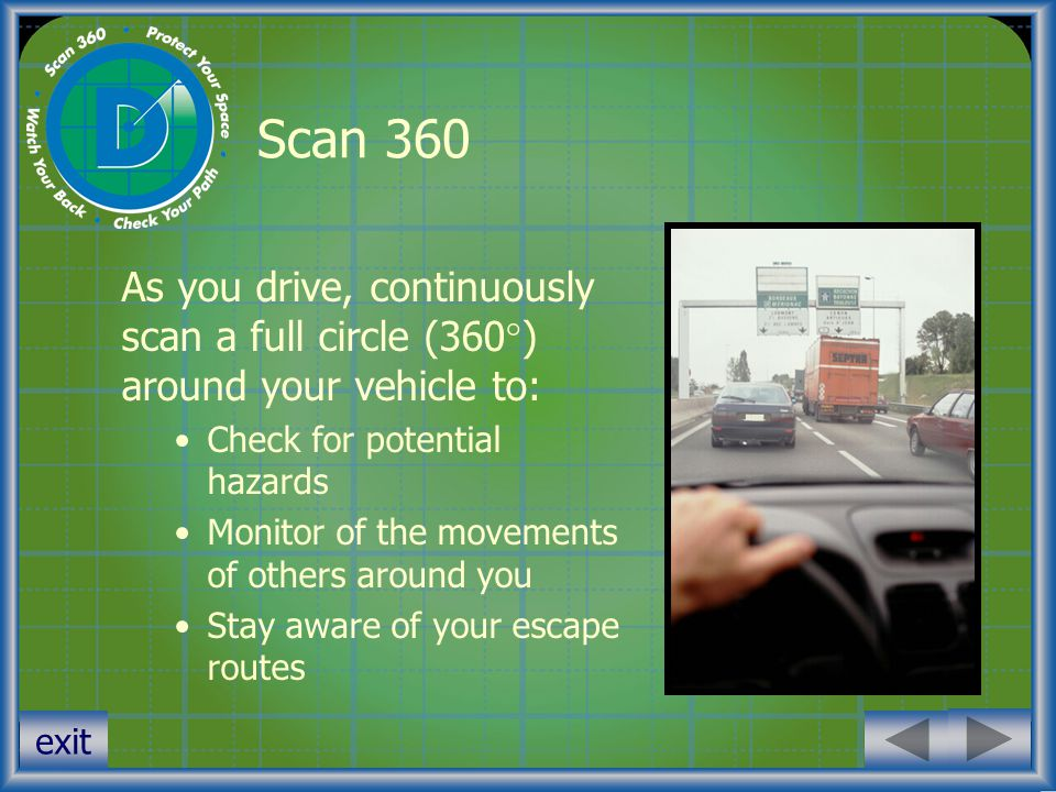 Scan 360 As you drive, continuously scan a full circle (360) around your vehicle to: Check for potential hazards.