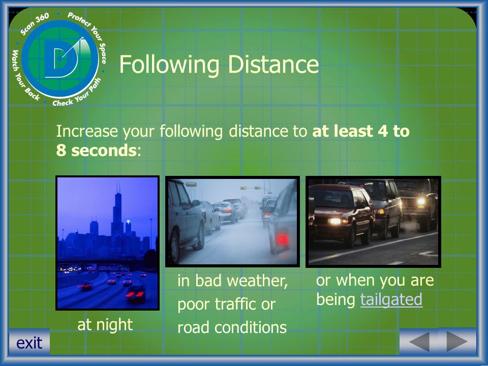 Following Distance Increase your following distance to at least 4 to 8 seconds: in bad weather, poor traffic or.