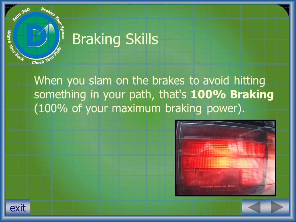 Braking Skills When you slam on the brakes to avoid hitting something in your path, that s 100% Braking (100% of your maximum braking power).
