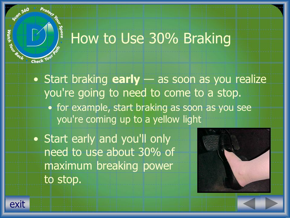 How to Use 30% Braking Start braking early — as soon as you realize you re going to need to come to a stop.