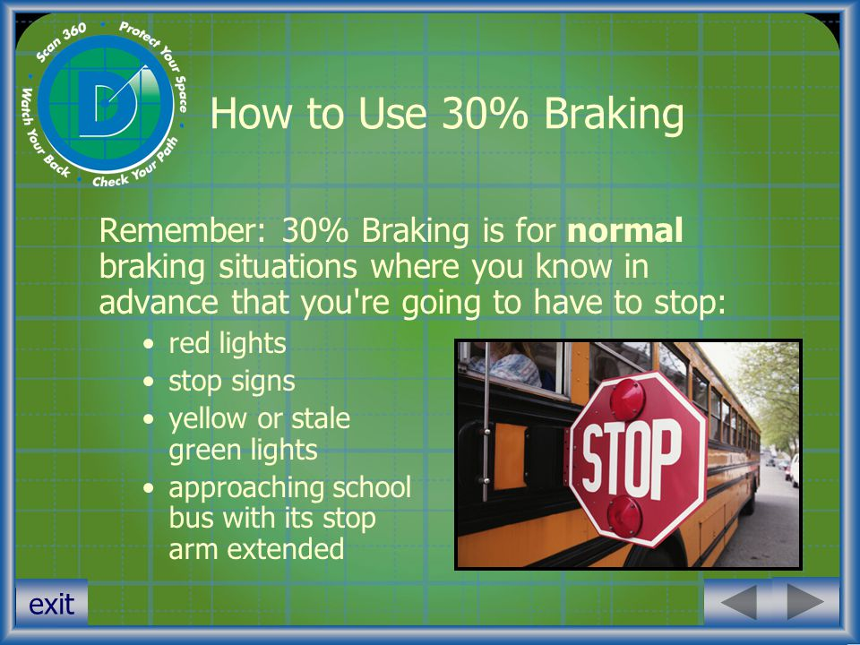 How to Use 30% Braking Remember: 30% Braking is for normal braking situations where you know in advance that you re going to have to stop: