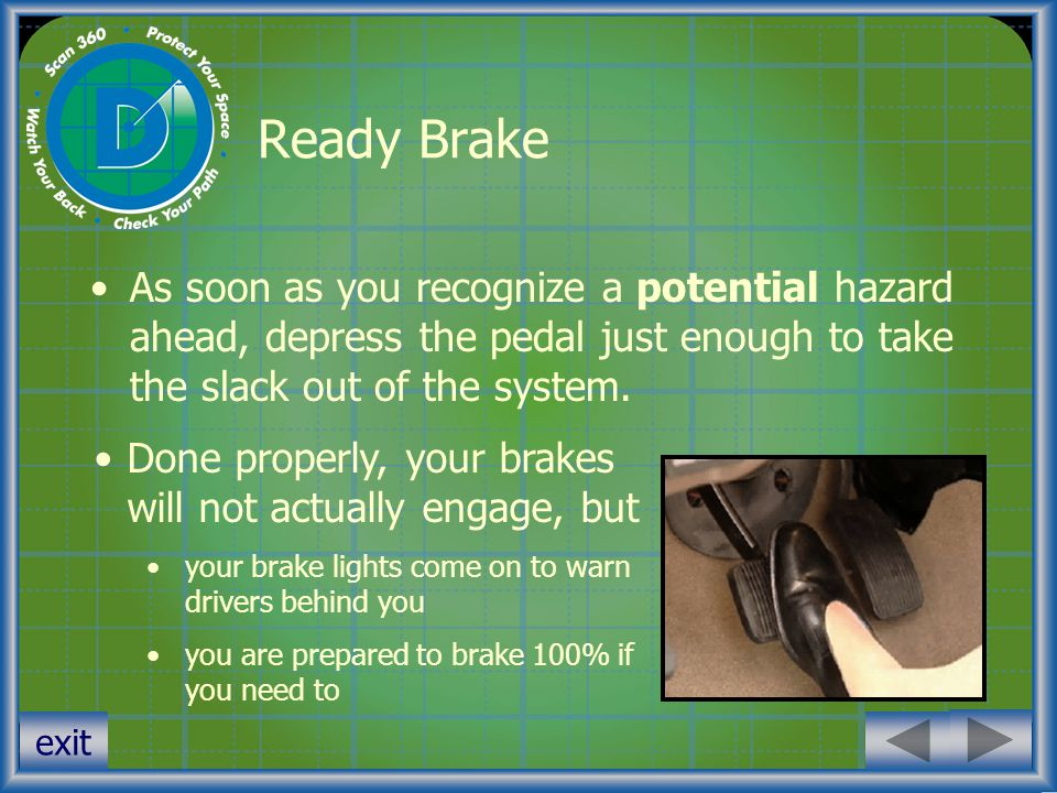 Ready Brake As soon as you recognize a potential hazard ahead, depress the pedal just enough to take the slack out of the system.
