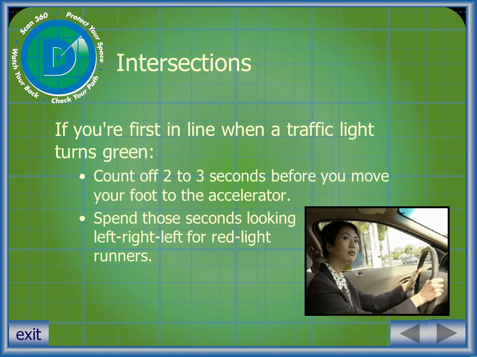 Intersections If you re first in line when a traffic light turns green: Count off 2 to 3 seconds before you move your foot to the accelerator.