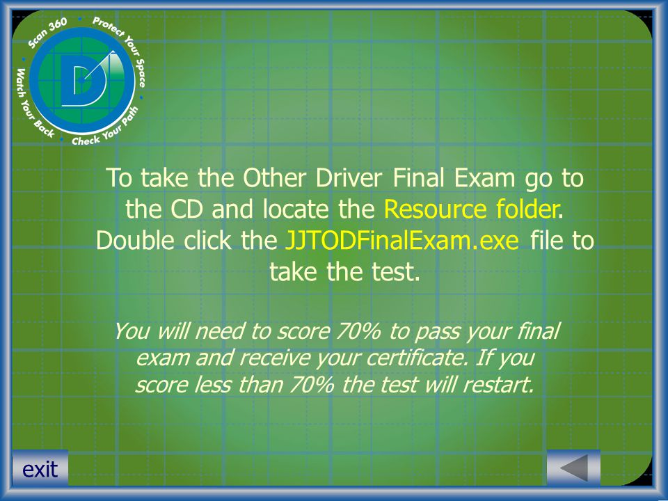 To take the Other Driver Final Exam go to the CD and locate the Resource folder. Double click the JJTODFinalExam.exe file to take the test.