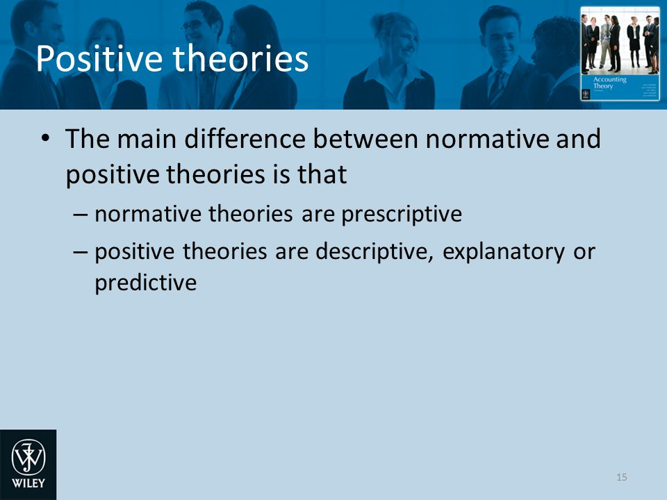 Positive theories The main difference between normative and positive theories is that. normative theories are prescriptive.