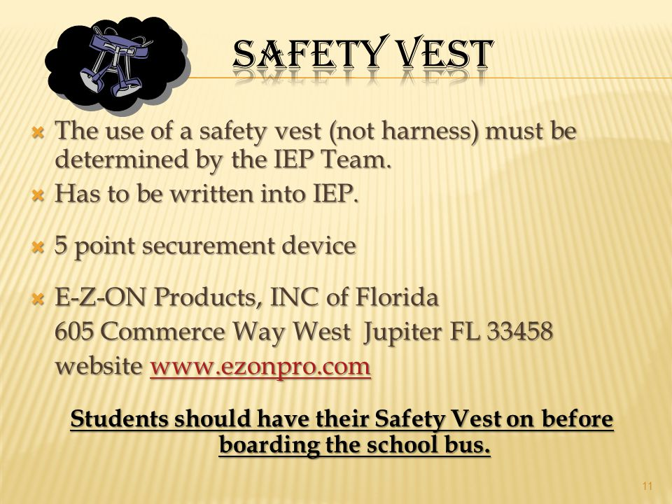Safety vest The use of a safety vest (not harness) must be determined by the IEP Team. Has to be written into IEP.