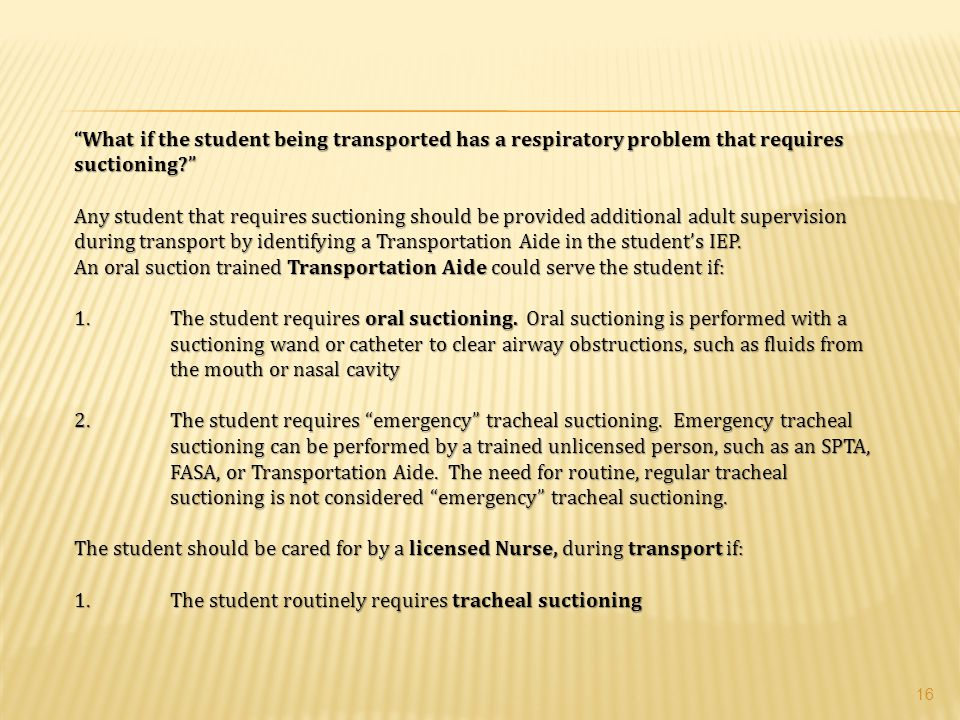 What if the student being transported has a respiratory problem that requires suctioning Any student that requires suctioning should be provided additional adult supervision during transport by identifying a Transportation Aide in the student's IEP.