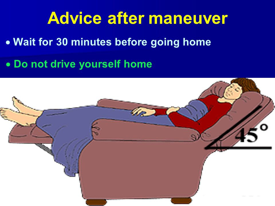 Advice after maneuver  Do not drive yourself home