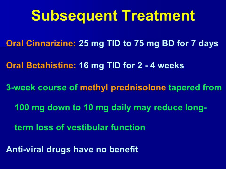 Subsequent Treatment Oral Cinnarizine: 25 mg TID to 75 mg BD for 7 days. Oral Betahistine: 16 mg TID for 2 - 4 weeks.
