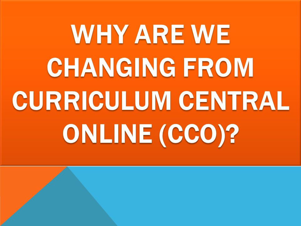 Why are we changing From Curriculum Central Online (CCO)