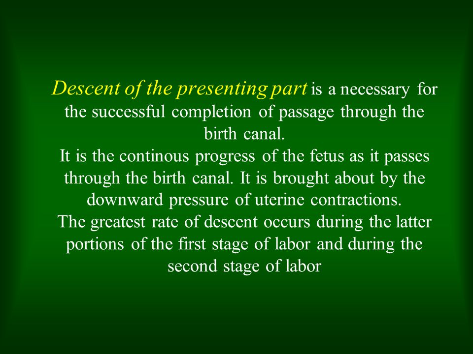 Descent of the presenting part is a necessary for the successful completion of passage through the birth canal.