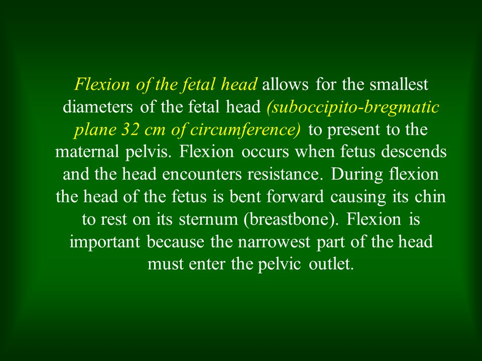 Flexion of the fetal head allows for the smallest diameters of the fetal head (suboccipito-bregmatic plane 32 cm of circumference) to present to the maternal pelvis.