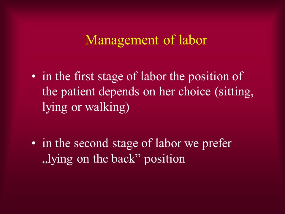 Management of labor in the first stage of labor the position of the patient depends on her choice (sitting, lying or walking)