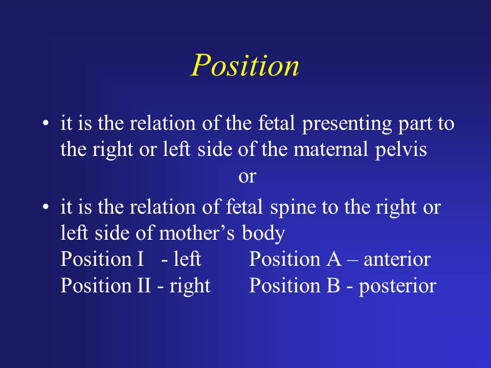 Position it is the relation of the fetal presenting part to the right or left side of the maternal pelvis or.