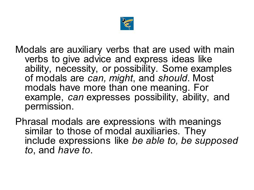 Modals are auxiliary verbs that are used with main verbs to give advice and express ideas like ability, necessity, or possibility. Some examples of modals are can, might, and should. Most modals have more than one meaning. For example, can expresses possibility, ability, and permission.